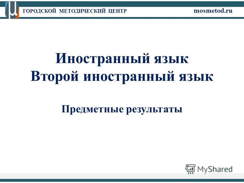 ГОРОДСКОЙ МЕТОДИЧЕСКИЙ ЦЕНТР mosmetod.ru Иностранный язык Второй иностранный язык Предметные результаты