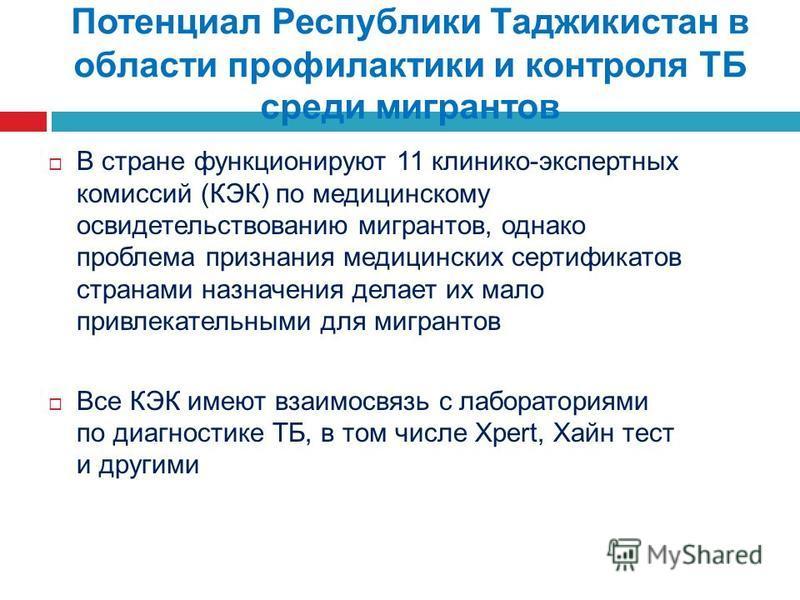 Потенциал Республики Таджикистан в области профилактики и контроля ТБ среди мигрантов В стране функционируют 11 клинико-экспертных комиссий (КЭК) по медицинскому освидетельствованию мигрантов, однако проблема признания медицинских сертификатов страна