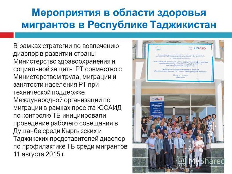 Мероприятия в области здоровья мигрантов в Республике Таджикистан В рамках стратегии по вовлечению диаспор в развитии страны Министерство здравоохранения и социальной защиты РТ совместно с Министерством труда, миграции и занятости населения РТ при те