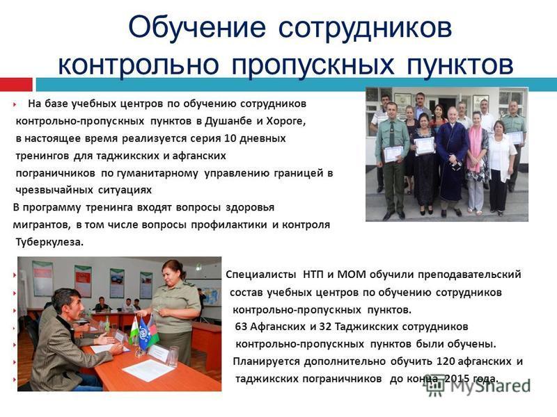 На базе учебных центров по обучению сотрудников контрольно - пропускных пунктов в Душанбе и Хороге, в настоящее время реализуется серия 10 дневных тренингов для таджикских и афганских пограничников по гуманитарному управлению границей в чрезвычайных