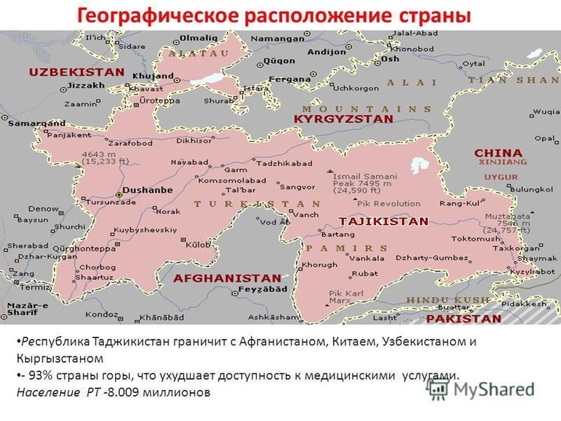 Географическое расположение страны Республика Таджикистан граничит с Афганистаном, Китаем, Узбекистаном и Кыргызстаном - 93% страны горы, что ухудшает доступность к медицинскими услугами. Население РТ -8.009 миллионов