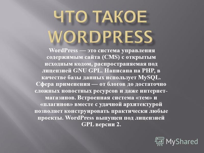 WordPress это система управления содержимым сайта (CMS) с открытым исходным кодом, распространяемая под лицензией GNU GPL. Написана на PHP, в качестве базы данных использует MySQL. Сфера применения от блогов до достаточно сложных новостных ресурсов и