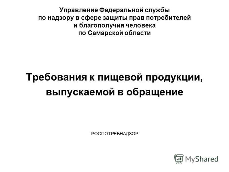 Управление Федеральной службы по надзору в сфере защиты прав потребителей и благополучия человека по Самарской области Требования к пищевой продукции, выпускаемой в обращение РОСПОТРЕБНАДЗОР