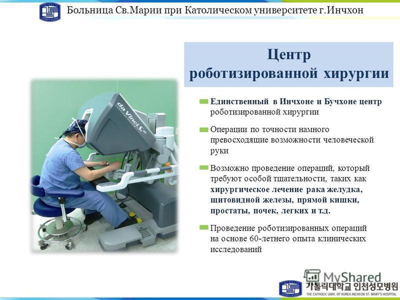 Больница Св.Марии при Католическом университете г.Инчхон Центр роботизированной хирургии Единственный в Инчхоне и Бучхоне центр роботизированной хирургии Операции по точности намного превосходящие возможности человеческой руки Возможно проведение опе