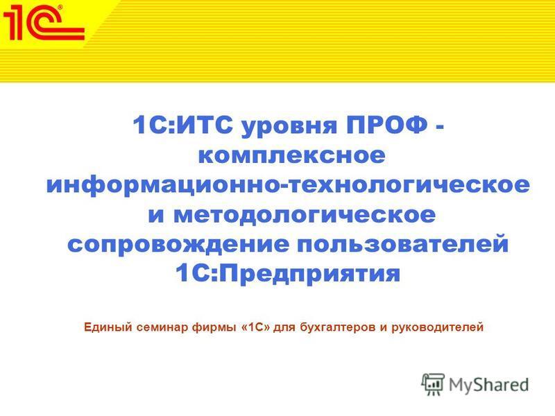 1С:ИТС уровня ПРОФ - комплексное информационно-технологическое и методологическое сопровождение пользователей 1С:Предприятия Единый семинар фирмы «1С» для бухгалтеров и руководителей
