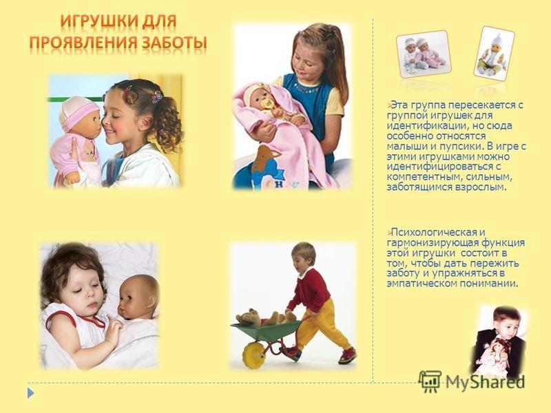 Эта группа пересекается с группой игрушек для идентификации, но сюда особенно относятся малыши и пупсики. В игре с этими игрушками можно идентифицироваться с компетентным, сильным, заботящимся взрослым. Психологическая и гармонизирующая функция этой