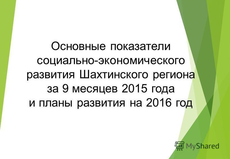 Основные показатели социально-экономического развития Шахтинского региона за 9 месяцев 2015 года и планы развития на 2016 год