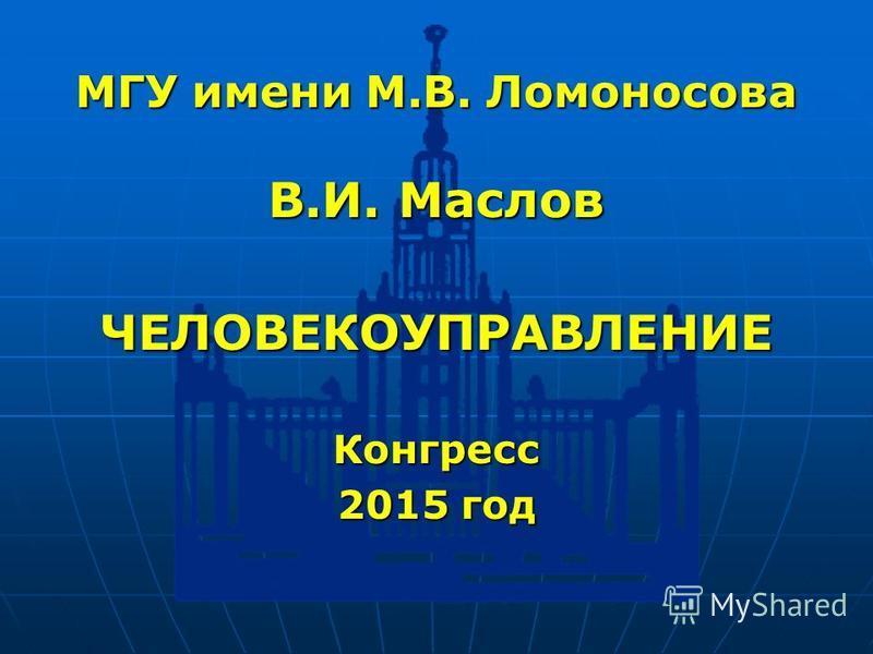 МГУ имени М.В. Ломоносова В.И. Маслов ЧЕЛОВЕКОУПРАВЛЕНИЕКонгресс 2015 год