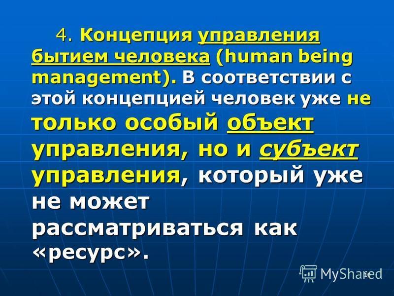 10 4. Концепция управления бытием человека (human being management). В соответствии с этой концепцией человек уже не только особый объект управления, но и субъект управления, который уже не может рассматриваться как «ресурс».