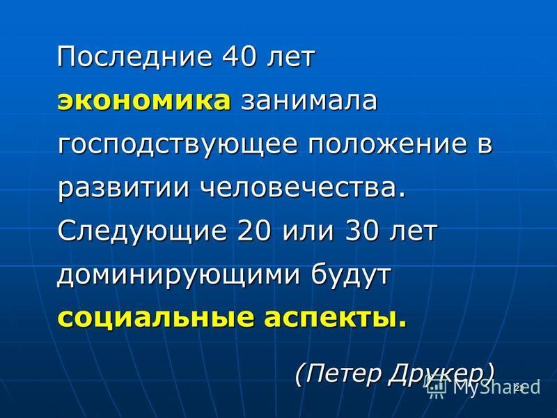 23 Последние 40 лет экономика занимала господствующее положение в развитии человечества. Следующие 20 или 30 лет доминирующими будут социальные аспекты. Последние 40 лет экономика занимала господствующее положение в развитии человечества. Следующие 2