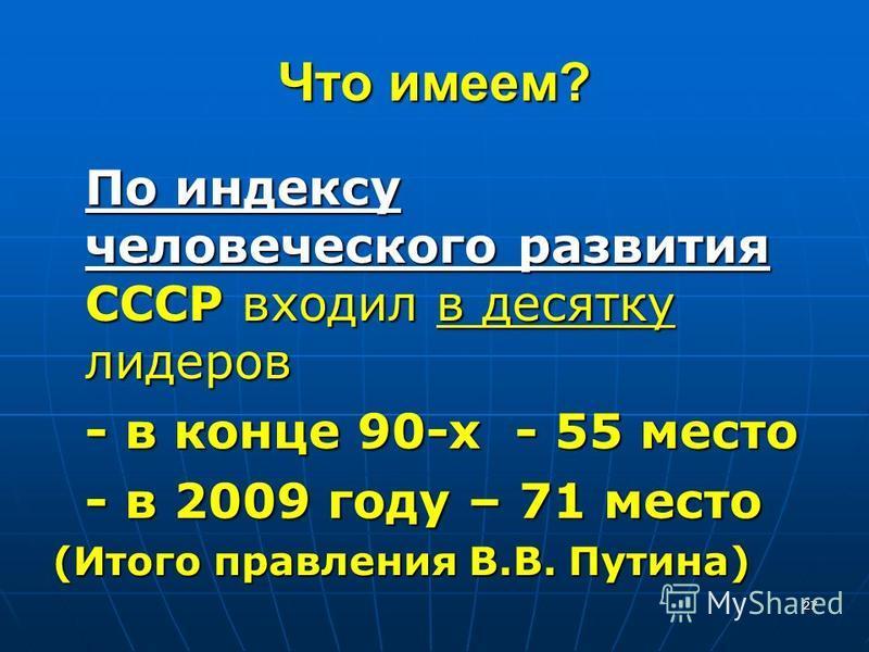 Что имеем? По индексу человеческого развития СССР входил в десятку лидеров - в конце 90-х - 55 место - в 2009 году – 71 место (Итого правления В.В. Путина) 27