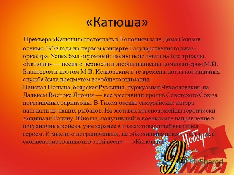 «Катюша» Премьера «Катюши» состоялась в Колонном зале Дома Союзов осенью 1938 года на первом концерте Государственного джаз- оркестра. Успех был огромный: песню исполняли на бис трижды. «Катюша» песня о верности и любви написана композитором М.И. Бла