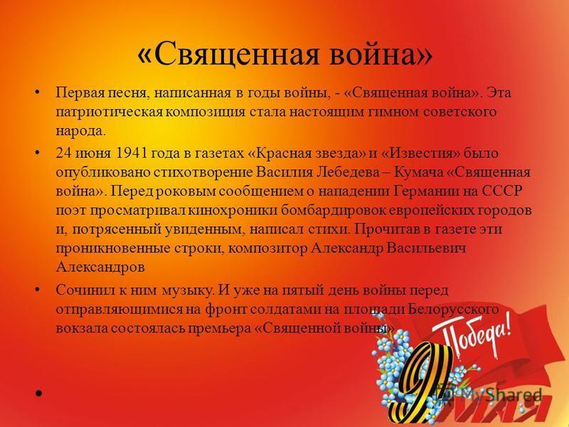 « Священная война» Первая песня, написанная в годы войны, - «Священная война». Эта патриотическая композиция стала настоящим гимном советского народа. 24 июня 1941 года в газетах «Красная звезда» и «Известия» было опубликовано стихотворение Василия Л