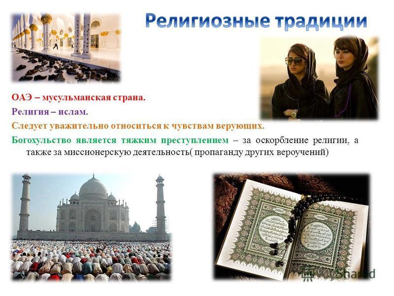 ОАЭ – мусульманская страна. Религия – ислам. Следует уважительно относиться к чувствам верующих. Богохульство является тяжким преступлением – за оскорбление религии, а также за миссионерскую деятельность( пропаганду других вероучений)