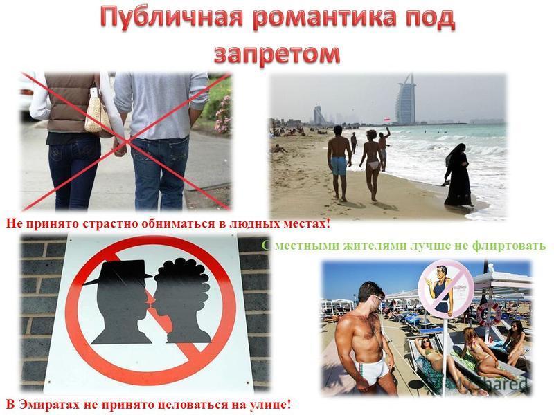 В Эмиратах не принято целоваться на улице! Не принято страстно обниматься в людных местах! С местными жителями лучше не флиртовать
