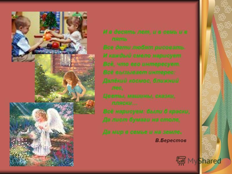 И в десять лет, и в семь и в пять Все дети любят рисовать. И каждый смело нарисует Всё, что его интересует. Всё вызывает интерес: Далёкий космос, ближний лес, Цветы, машины, сказки, пляски… Всё нарисуем: были б краски, Да лист бумаги на столе, Да мир