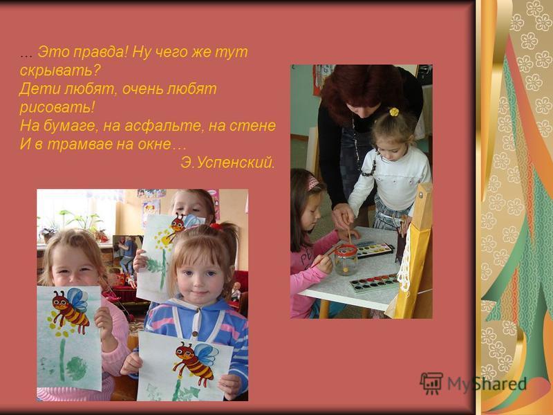 … Это правда! Ну чего же тут скрывать? Дети любят, очень любят рисовать! На бумаге, на асфальте, на стене И в трамвае на окне… Э.Успенский.