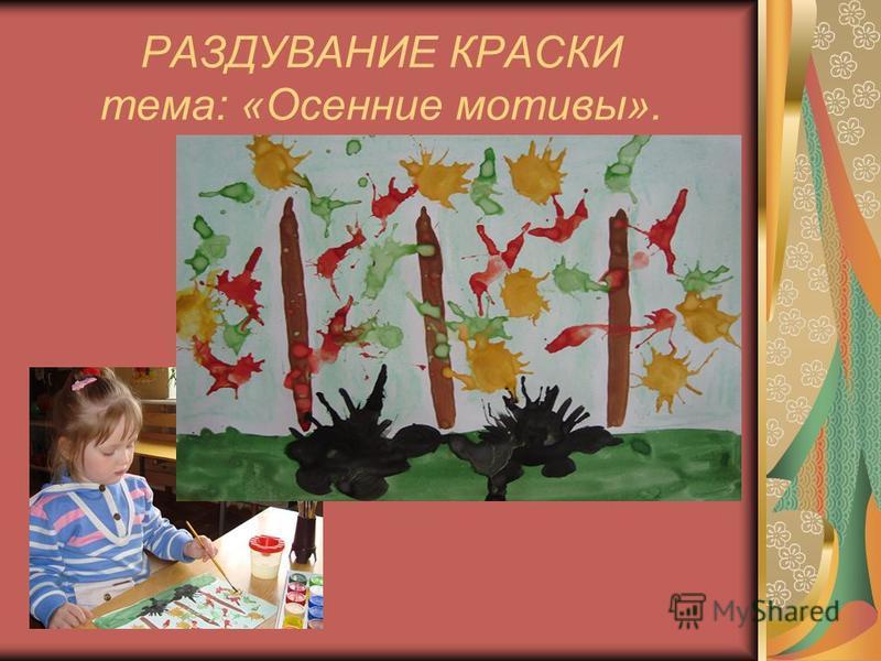 РАЗДУВАНИЕ КРАСКИ тема: «Осенние мотивы».