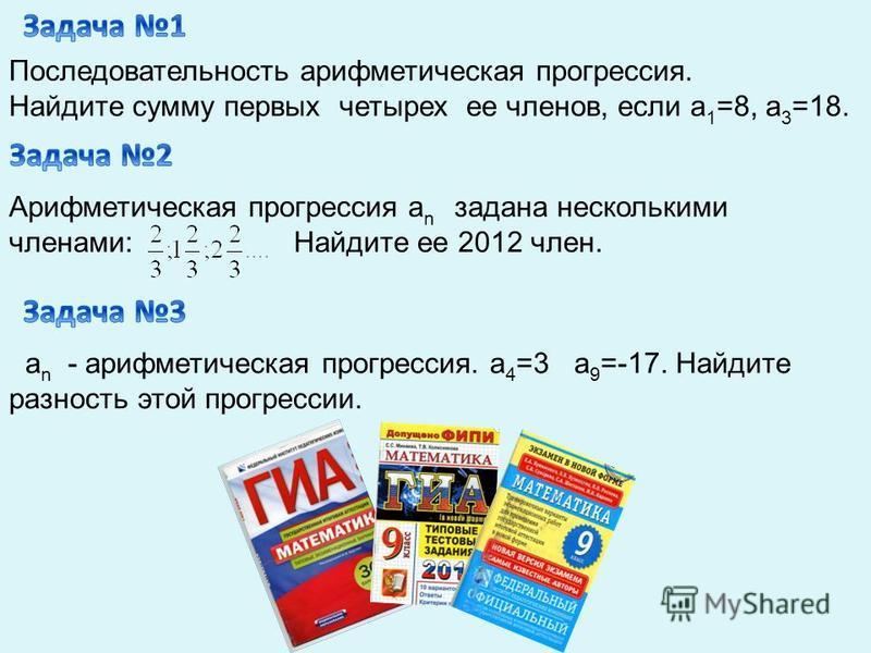 Последовательность арифметическая прогрессия. Найдите сумму первых четырех ее членов, если а 1 =8, а 3 =18. Арифметическая прогрессия а n задана несколькими членами: Найдите ее 2012 член. a n - арифметическая прогрессия. a 4 =3 a 9 =-17. Найдите разн