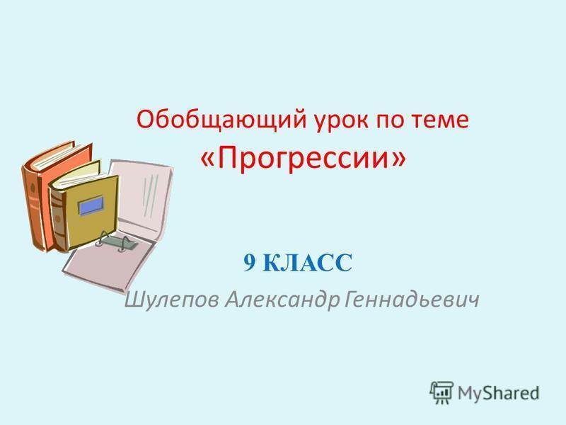 Обобщающий урок по теме «Прогрессии» 9 КЛАСС Шулепов Александр Геннадьевич