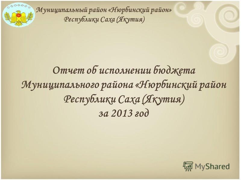 Муниципальный район «Нюрбинский район» Республики Саха (Якутия) Отчет об исполнении бюджета Муниципального района «Нюрбинский район Республики Саха (Якутия) за 2013 год
