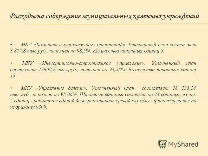 Расходы на содержание муниципальных казенных учреждений МКУ «Комитет имущественных отношений». Уточненный план составляет 3 827,8 тыс.руб., исполнен на 98,5%. Количество штатных единиц 5. МКУ «Инвестиционно-строительное управление». Уточненный план с