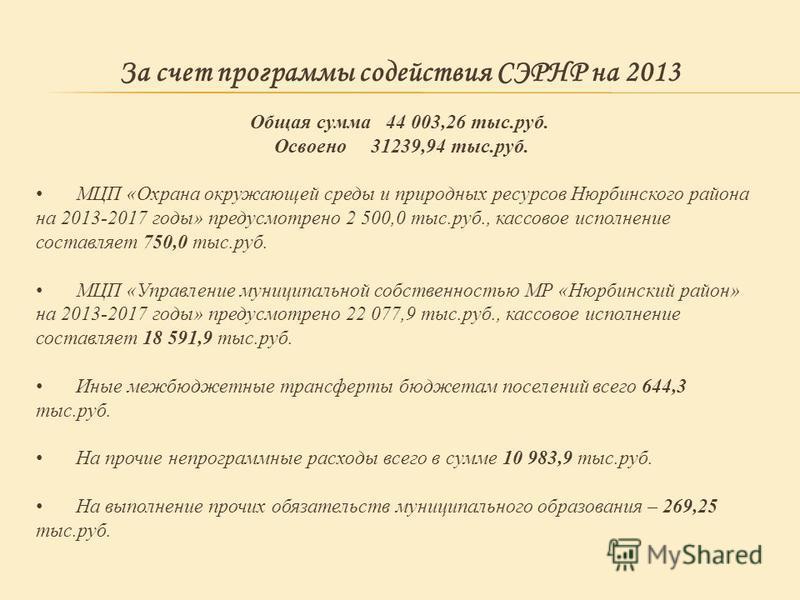 За счет программы содействия СЭРНР на 2013 Общая сумма 44 003,26 тыс.руб. Освоено 31239,94 тыс.руб. МЦП «Охрана окружающей среды и природных ресурсов Нюрбинского района на 2013-2017 годы» предусмотрено 2 500,0 тыс.руб., кассовое исполнение составляет