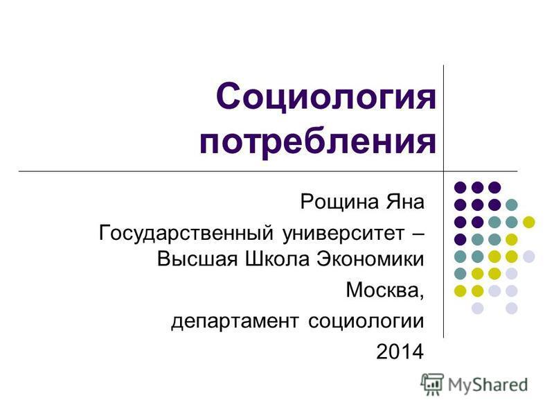 Социология потребления Рощина Яна Государственный университет – Высшая Школа Экономики Москва, департамент социологии 2014
