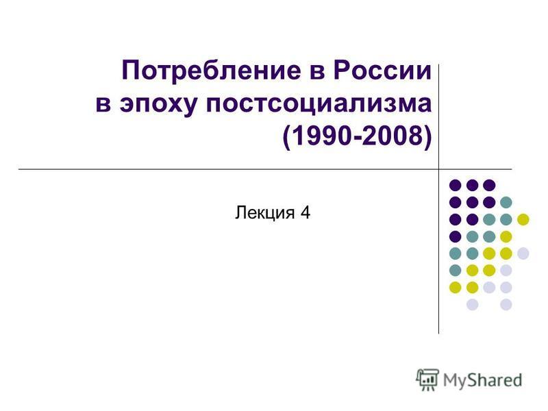 Потребление в России в эпоху постсоциализма (1990-2008) Лекция 4