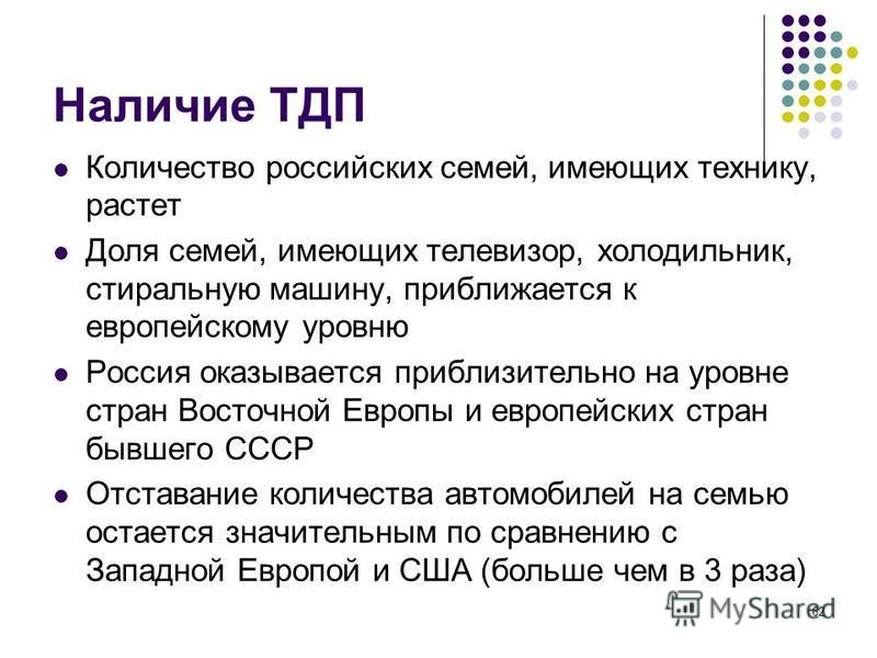 62 Наличие ТДП Количество российских семей, имеющих технику, растет Доля семей, имеющих телевизор, холодильник, стиральную машину, приближается к европейскому уровню Россия оказывается приблизительно на уровне стран Восточной Европы и европейских стр