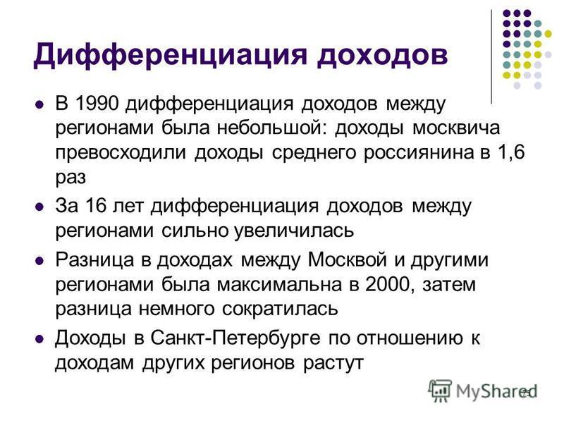 75 Дифференциация доходов В 1990 дифференциация доходов между регионами была небольшой: доходы москвича превосходили доходы среднего россиянина в 1,6 раз За 16 лет дифференциация доходов между регионами сильно увеличилась Разница в доходах между Моск