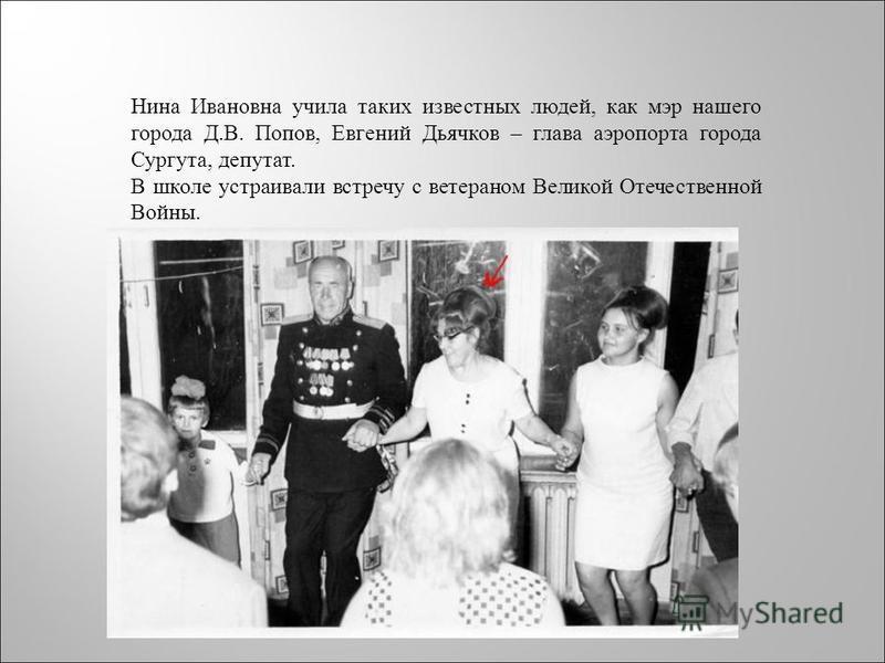 Нина Ивановна учила таких известных людей, как мэр нашего города Д.В. Попов, Евгений Дьячков – глава аэропорта города Сургута, депутат. В школе устраивали встречу с ветераном Великой Отечественной Войны.