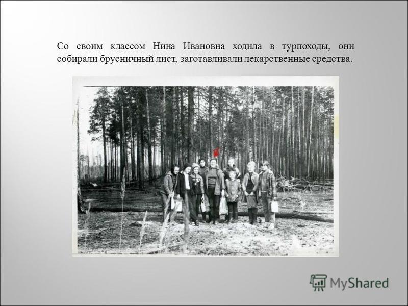 Со своим классом Нина Ивановна ходила в турпоходы, они собирали брусничный лист, заготавливали лекарственные средства.