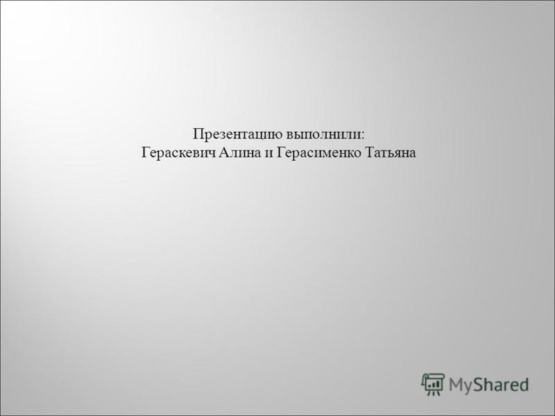 Презентацию выполнили: Гераскевич Алина и Герасименко Татьяна