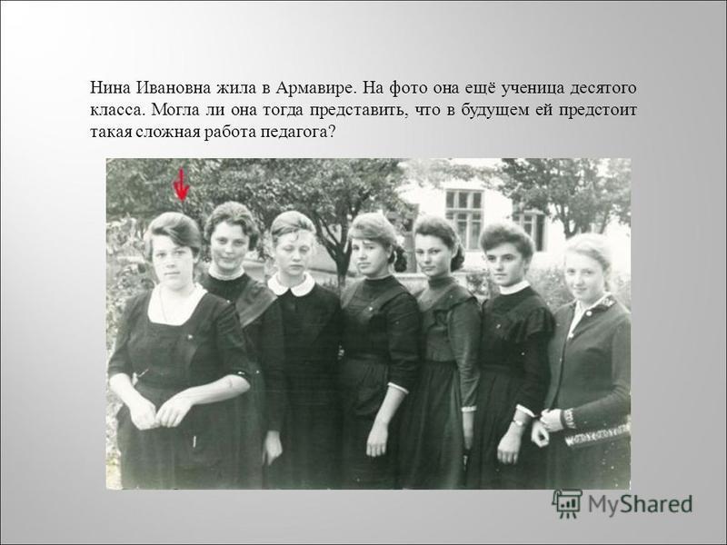 Нина Ивановна жила в Армавире. На фото она ещё ученица десятого класса. Могла ли она тогда представить, что в будущем ей предстоит такая сложная работа педагога?