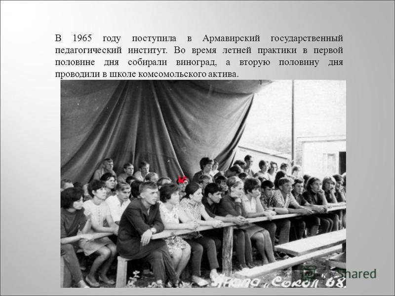 В 1965 году поступила в Армавирский государственный педагогический институт. Во время летней практики в первой половине дня собирали виноград, а вторую половину дня проводили в школе комсомольского актива.