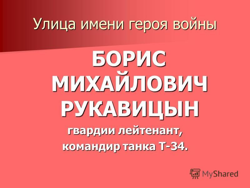 Улица имени героя войны БОРИС МИХАЙЛОВИЧ РУКАВИЦЫН БОРИС МИХАЙЛОВИЧ РУКАВИЦЫН гвардии лейтенант, командир танка Т-34.