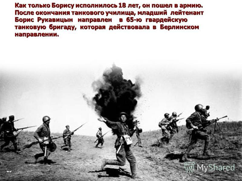 Как только Борису исполнилось 18 лет, он пошел в армию. После окончания танкового училища, младший лейтенант Борис Рукавицын направлен в 65-ю гвардейскую танковую бригаду, которая действовала в Берлинском направлении.