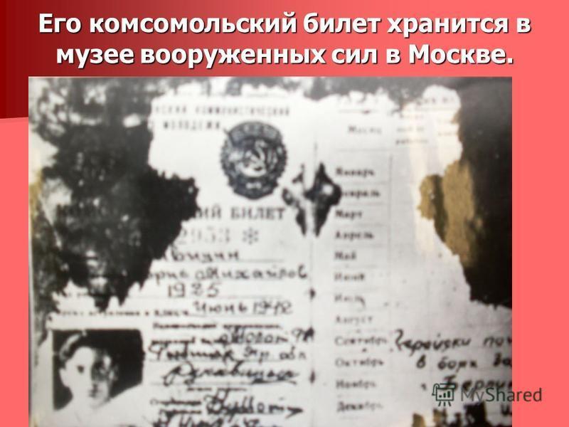Его комсомольский билет хранится в музее вооруженных сил в Москве.