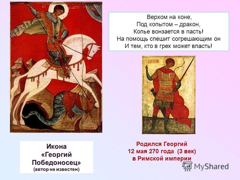 Верхом на коне, Под копытом – дракон, Копье вонзается в пасть! На помощь спешит согрешающим он И тем, кто в грех может впасть! Родился Георгий 12 мая 270 года (3 век) в Римской империи