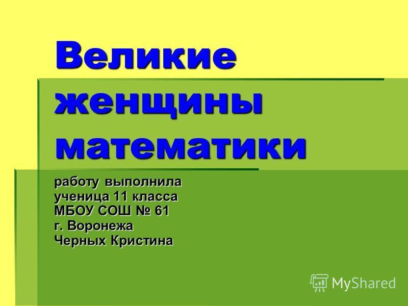 Великие женщины математики работу выполнила ученица 11 класса МБОУ СОШ 61 г. Воронежа Черных Кристина