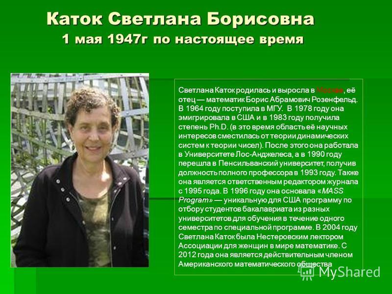 Каток Светлана Борисовна 1 мая 1947 г по настоящее время Светлана Каток родилась и выросла в Москве, её отец математик Борис Абрамович Розенфельд. В 1964 году поступила в МГУ. В 1978 году она эмигрировала в США и в 1983 году получила степень Ph.D. (в