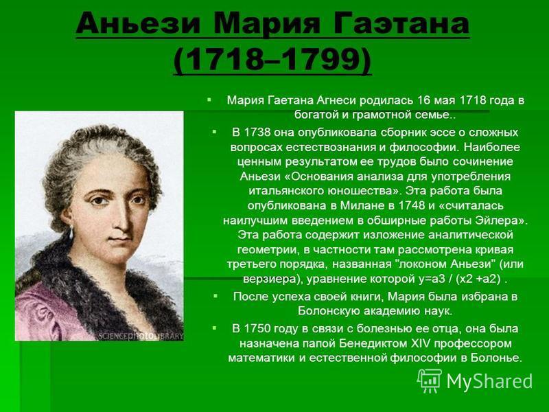 Аньези Мария Гаэтана (1718–1799) Мария Гаетана Агнеси родилась 16 мая 1718 года в богатой и грамотной семье.. В 1738 она опубликовала сборник эссе о сложных вопросах естествознания и философии. Наиболее ценным результатом ее трудов было сочинение Ань