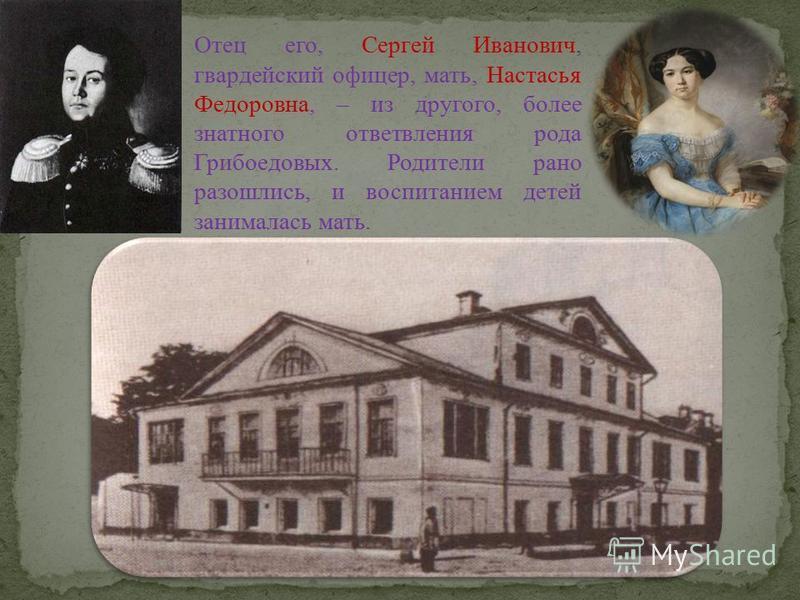 Александр Сергеевич Грибоедов - русский писатель и дипломат. Родился в январе 1795 г. в Москве, в обеспеченной родовитой семье. Происходил из старинного дворянского рода. Окружающих поражало его необыкновенно раннее и стремительное умственное развити