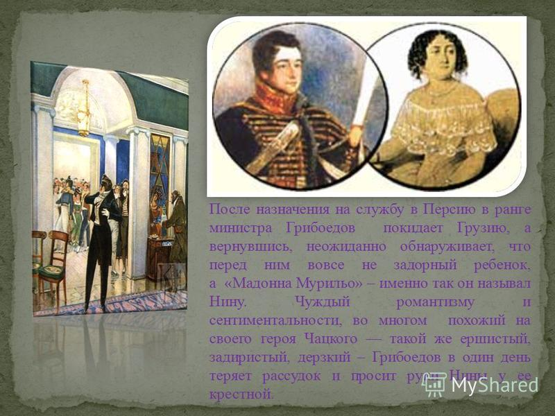 Нина Грибоедова княжна из рода Чавчавадзе. Она выросла в Кахетии, в Цинандали, родовом поместье ее отца Александра Чавчавадзе. Семья души не чаяла в девочке, которая росла легким, веселым и добрым ребенком.