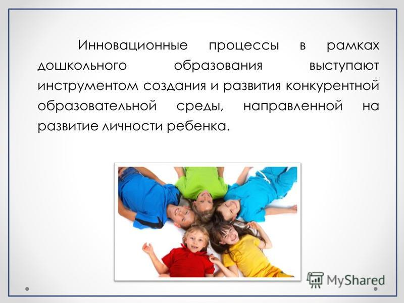 Инновационные процессы в рамках дошкольного образования выступают инструментом создания и развития конкурентной образовательной среды, направленной на развитие личности ребенка.