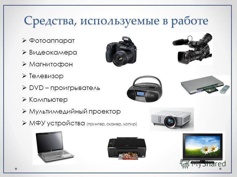 Средства, используемые в работе Фотоаппарат Видеокамера Магнитофон Телевизор DVD – проигрыватель Компьютер Мультимедийный проектор МФУ устройства (принтер, сканер, копир)