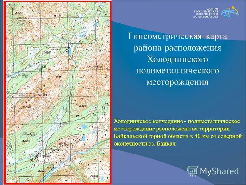 Гипсометрическая карта района расположения Холоднинского полиметаллического месторождения Холоднинское колчеданно - полиметаллическое месторождение расположено на территории Байкальской горной области в 40 км от северной оконечности оз. Байкал