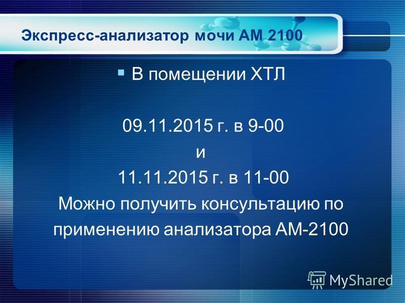 Экспресс-анализатор мочи АМ 2100 В помещении ХТЛ 09.11.2015 г. в 9-00 и 11.11.2015 г. в 11-00 Можно получить консультацию по применению анализатора АМ-2100