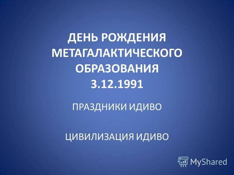 ДЕНЬ РОЖДЕНИЯ МЕТАГАЛАКТИЧЕСКОГО ОБРАЗОВАНИЯ 3.12.1991 ПРАЗДНИКИ ИДИВО ЦИВИЛИЗАЦИЯ ИДИВО